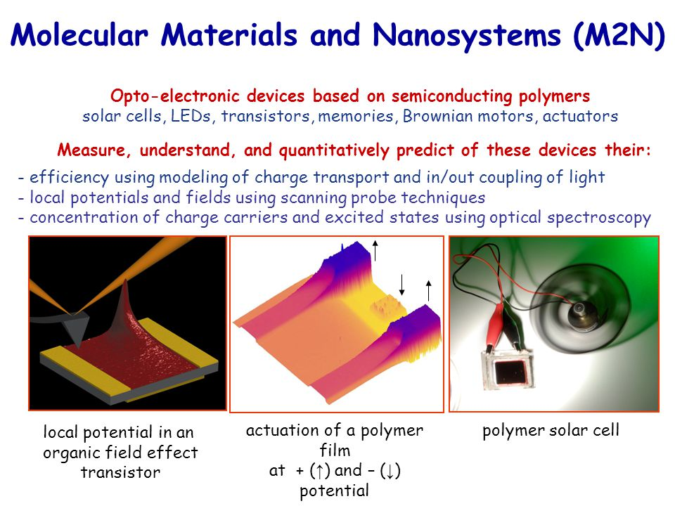 Opto-electronic devices based on semiconducting polymers solar cells, LEDs, transistors, memories, Brownian motors, actuators Molecular Materials and Nanosystems (M2N) - efficiency using modeling of charge transport and in/out coupling of light - local potentials and fields using scanning probe techniques - concentration of charge carriers and excited states using optical spectroscopy Measure, understand, and quantitatively predict of these devices their: local potential in an organic field effect transistor actuation of a polymer film at + ( ↑ ) and – ( ↓ ) potential polymer solar cell