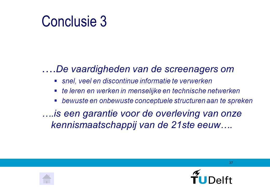 36 Conclusie 2  Homo Zappiens gebruikt een multimediaal referentiekader en een daarmee overeenstemmende wijze van communiceren  Jungle boek, Disney Rekenwonderland, The Matrix, Kill Bill 1 en 2, South Park, TMF, The Box, MTV, Manga, Kollaboration, enz.South Park Kollaboration  Homo Zappiens denkt in menu structuren  Computers, telefoons, PDA's, websites  Homo Zappiens denkt in zoekstructuren en zoektermen  Google, Hot Bot, Portals, Google Scholar, Desktop Google