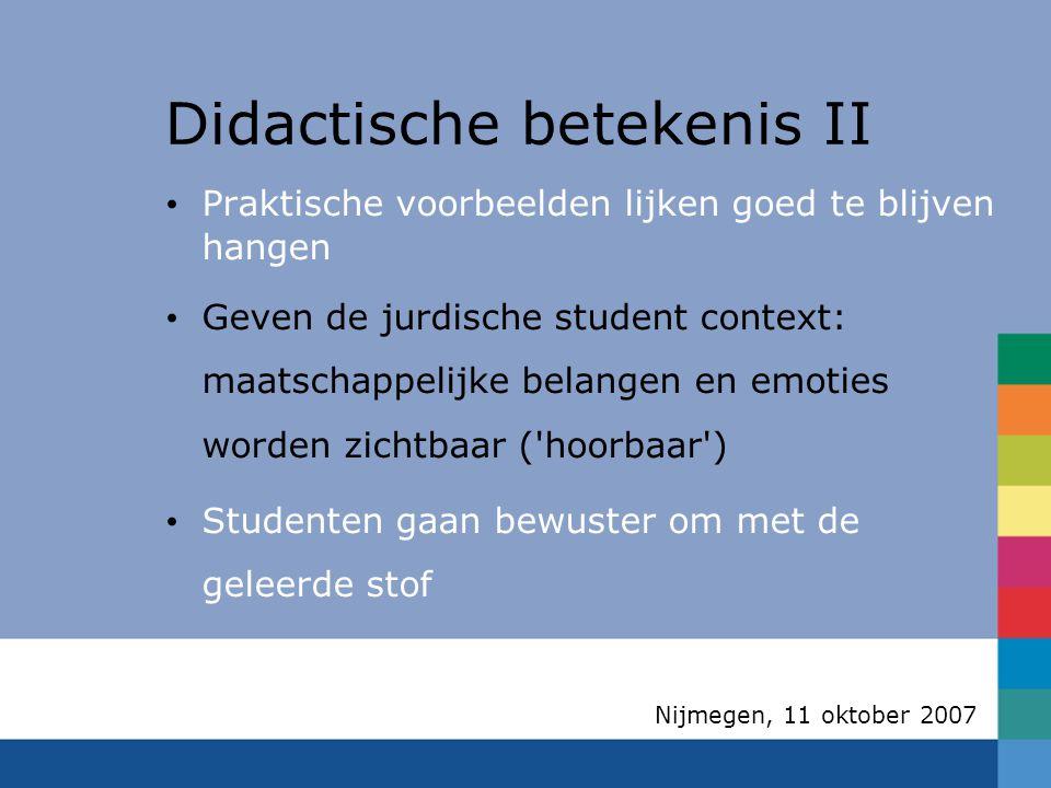 Nijmegen, 11 oktober 2007 Didactische betekenis II Praktische voorbeelden lijken goed te blijven hangen Geven de jurdische student context: maatschappelijke belangen en emoties worden zichtbaar ( hoorbaar )  Studenten gaan bewuster om met de geleerde stof