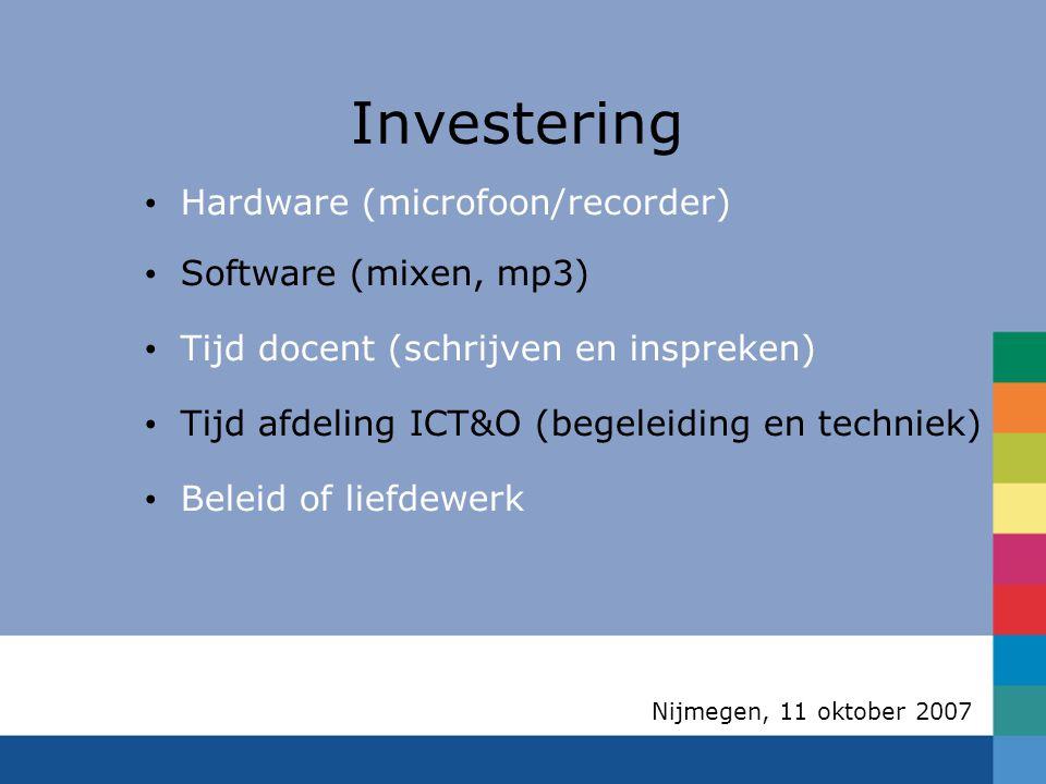 Nijmegen, 11 oktober 2007 Investering Hardware (microfoon/recorder)  Software (mixen, mp3)  Tijd docent (schrijven en inspreken)  Tijd afdeling ICT&O (begeleiding en techniek)  Beleid of liefdewerk