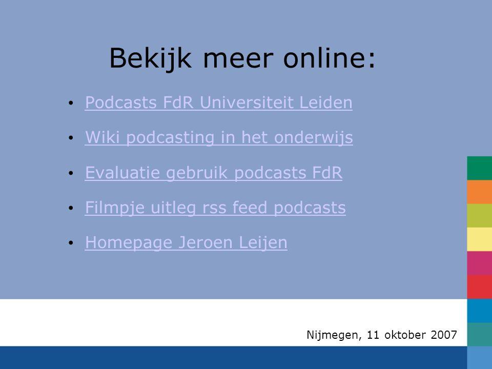 Nijmegen, 11 oktober 2007 Bekijk meer online: Podcasts FdR Universiteit Leiden Wiki podcasting in het onderwijs Evaluatie gebruik podcasts FdR Filmpje uitleg rss feed podcasts Homepage Jeroen Leijen