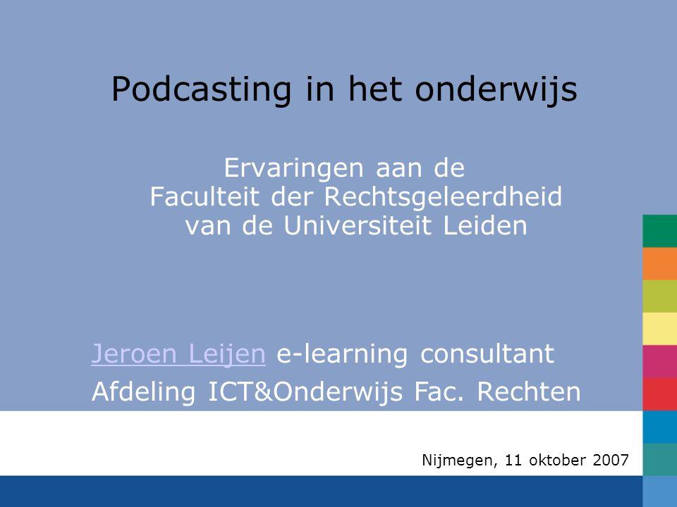 Nijmegen, 11 oktober 2007 Podcasting in het onderwijs Ervaringen aan de Faculteit der Rechtsgeleerdheid van de Universiteit Leiden Jeroen LeijenJeroen Leijen e-learning consultant Afdeling ICT&Onderwijs Fac.
