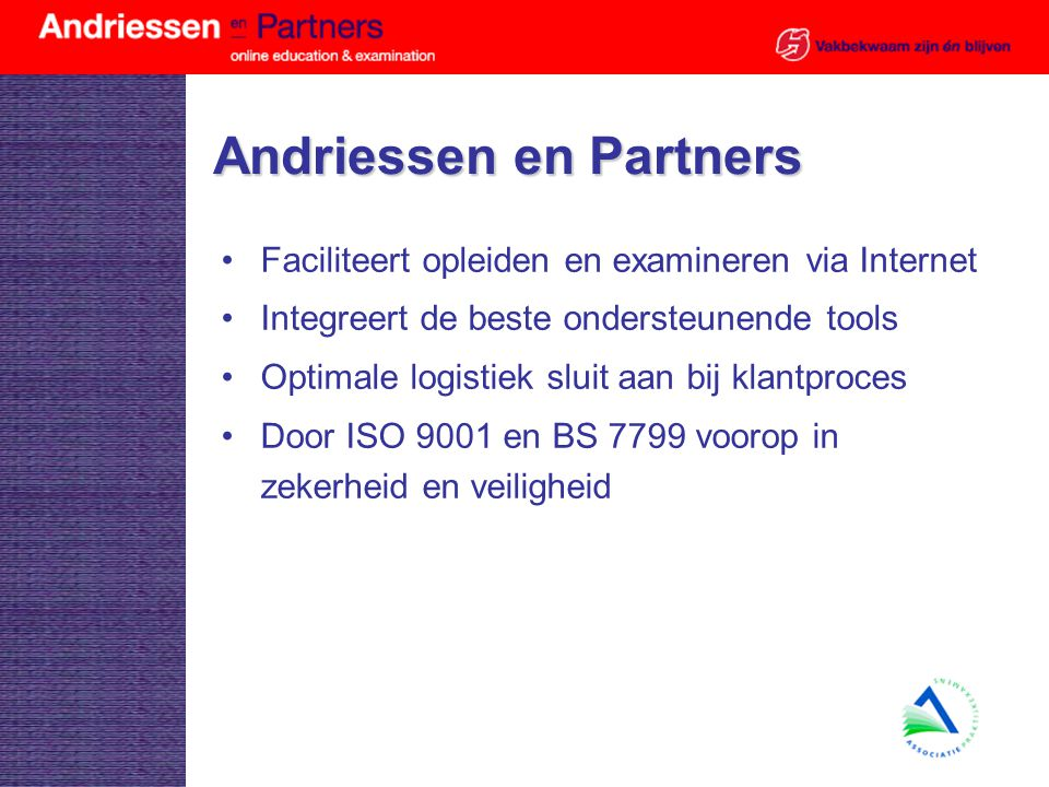 Andriessen en Partners Faciliteert opleiden en examineren via Internet Integreert de beste ondersteunende tools Optimale logistiek sluit aan bij klantproces Door ISO 9001 en BS 7799 voorop in zekerheid en veiligheid