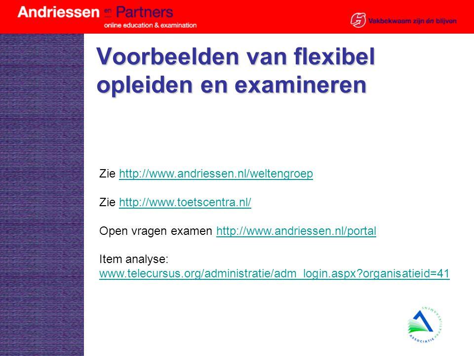 Voorbeelden van flexibel opleiden en examineren Zie http://www.andriessen.nl/weltengroephttp://www.andriessen.nl/weltengroep Zie http://www.toetscentra.nl/http://www.toetscentra.nl/ Open vragen examen http://www.andriessen.nl/portalhttp://www.andriessen.nl/portal Item analyse: www.telecursus.org/administratie/adm_login.aspx organisatieid=41