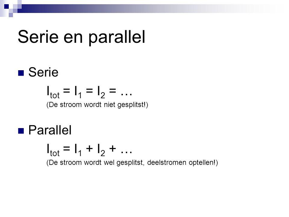 Serie en parallel Serie I tot = I 1 = I 2 = … (De stroom wordt niet gesplitst!) Parallel I tot = I 1 + I 2 + … (De stroom wordt wel gesplitst, deelstr