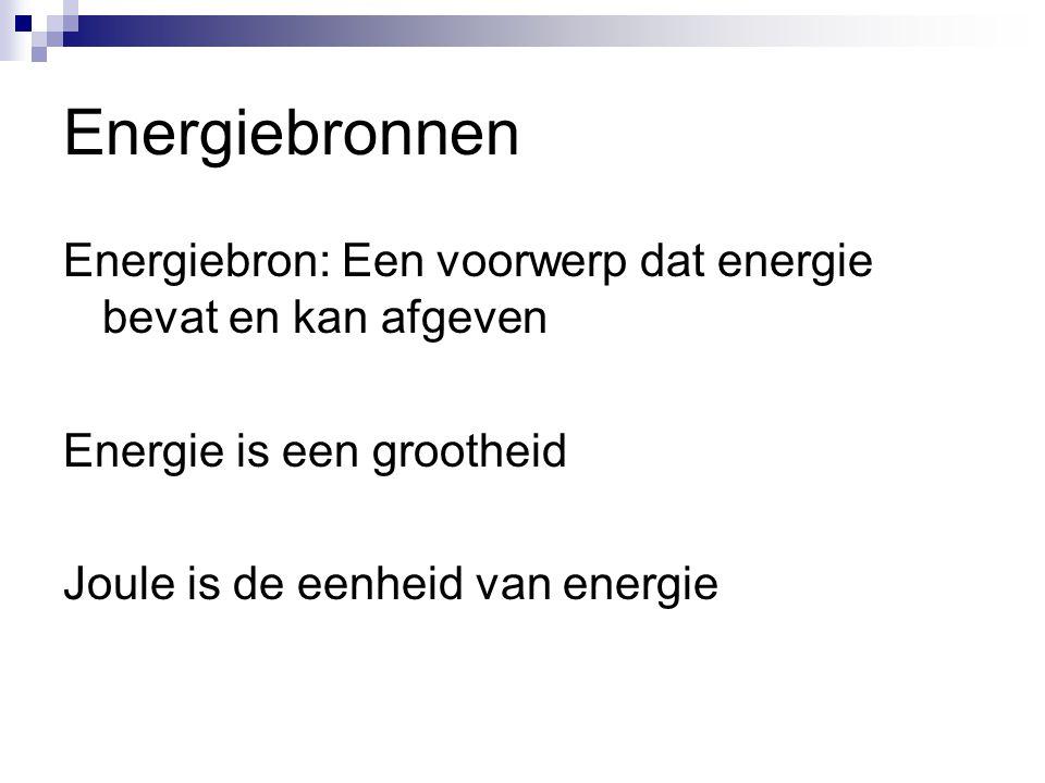 Energiebronnen Energiebron: Een voorwerp dat energie bevat en kan afgeven Energie is een grootheid Joule is de eenheid van energie
