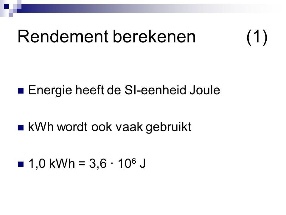 Rendement berekenen(1) Energie heeft de SI-eenheid Joule kWh wordt ook vaak gebruikt 1,0 kWh = 3,6 ∙ 10 6 J