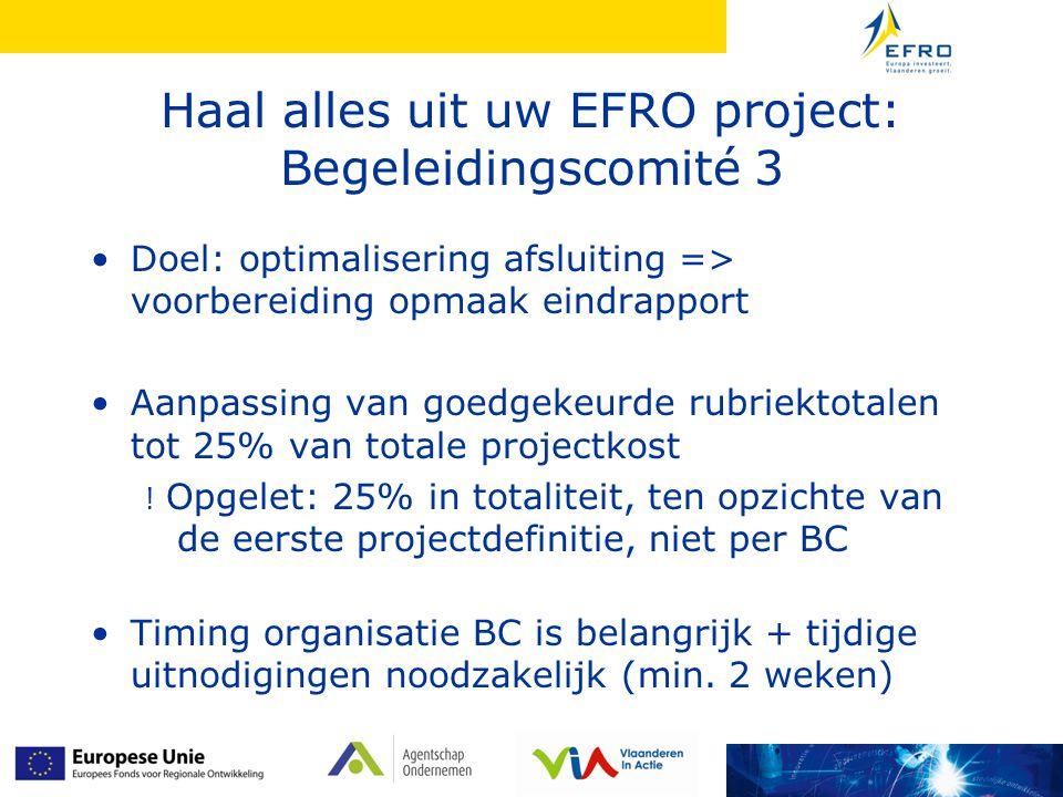 Haal alles uit uw EFRO project: Begeleidingscomité 3 Doel: optimalisering afsluiting => voorbereiding opmaak eindrapport Aanpassing van goedgekeurde rubriektotalen tot 25% van totale projectkost .