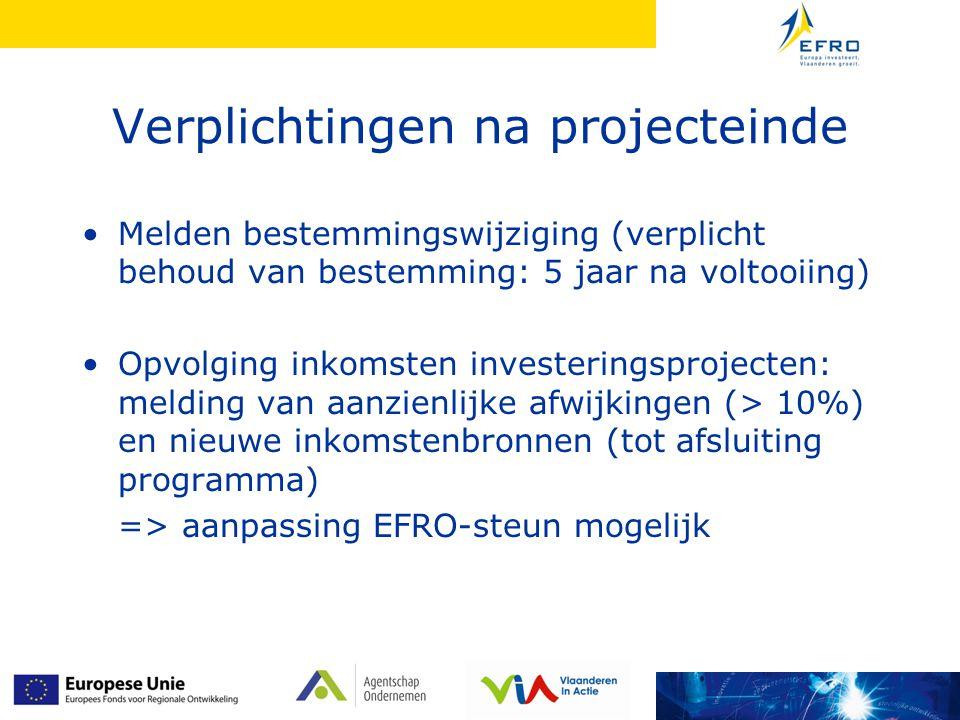 Verplichtingen na projecteinde Melden bestemmingswijziging (verplicht behoud van bestemming: 5 jaar na voltooiing) Opvolging inkomsten investeringsprojecten: melding van aanzienlijke afwijkingen (> 10%) en nieuwe inkomstenbronnen (tot afsluiting programma) => aanpassing EFRO-steun mogelijk
