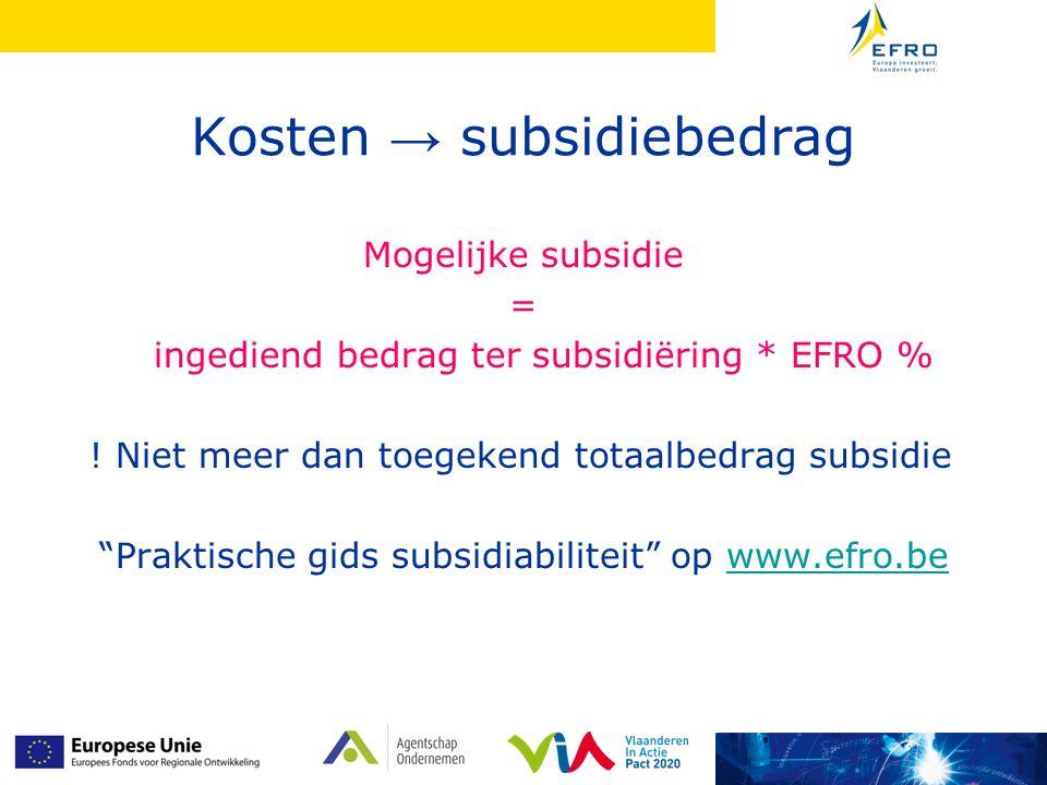 """Kosten → subsidiebedrag Mogelijke subsidie = ingediend bedrag ter subsidiëring * EFRO % ! Niet meer dan toegekend totaalbedrag subsidie """"Praktische gi"""