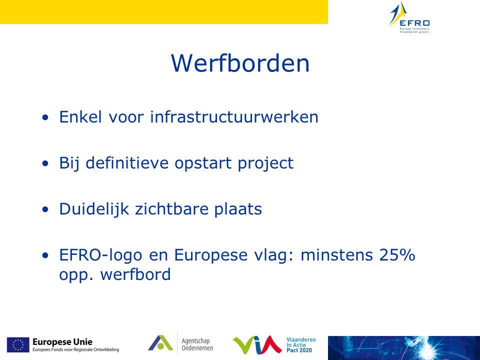 Werfborden Enkel voor infrastructuurwerken Bij definitieve opstart project Duidelijk zichtbare plaats EFRO-logo en Europese vlag: minstens 25% opp.