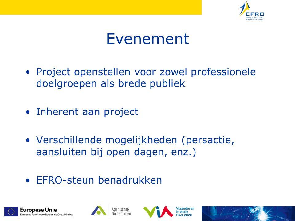 Evenement Project openstellen voor zowel professionele doelgroepen als brede publiek Inherent aan project Verschillende mogelijkheden (persactie, aansluiten bij open dagen, enz.) EFRO-steun benadrukken