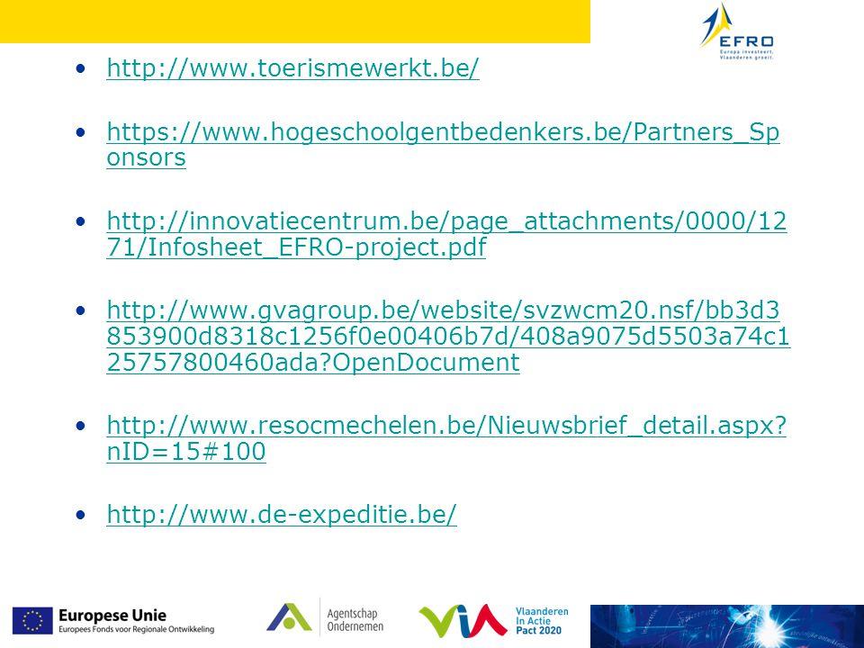 http://www.toerismewerkt.be/ https://www.hogeschoolgentbedenkers.be/Partners_Sp onsorshttps://www.hogeschoolgentbedenkers.be/Partners_Sp onsors http://innovatiecentrum.be/page_attachments/0000/12 71/Infosheet_EFRO-project.pdfhttp://innovatiecentrum.be/page_attachments/0000/12 71/Infosheet_EFRO-project.pdf http://www.gvagroup.be/website/svzwcm20.nsf/bb3d3 853900d8318c1256f0e00406b7d/408a9075d5503a74c1 25757800460ada?OpenDocumenthttp://www.gvagroup.be/website/svzwcm20.nsf/bb3d3 853900d8318c1256f0e00406b7d/408a9075d5503a74c1 25757800460ada?OpenDocument http://www.resocmechelen.be/Nieuwsbrief_detail.aspx.