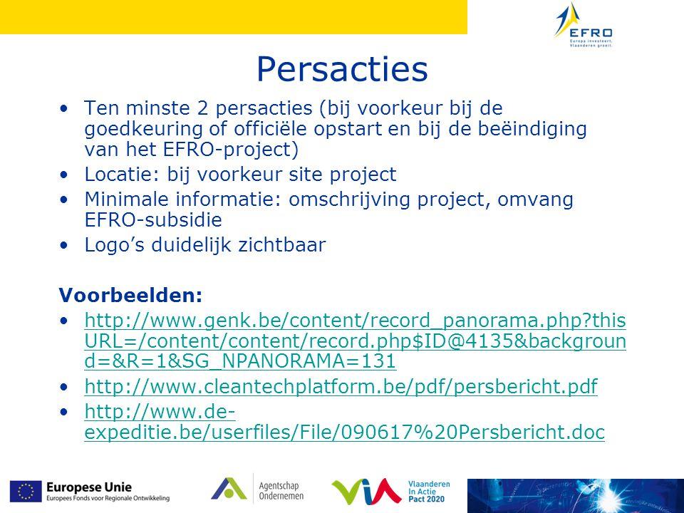 Persacties Ten minste 2 persacties (bij voorkeur bij de goedkeuring of officiële opstart en bij de beëindiging van het EFRO-project) Locatie: bij voorkeur site project Minimale informatie: omschrijving project, omvang EFRO-subsidie Logo's duidelijk zichtbaar Voorbeelden: http://www.genk.be/content/record_panorama.php?this URL=/content/content/record.php$ID@4135&backgroun d=&R=1&SG_NPANORAMA=131http://www.genk.be/content/record_panorama.php?this URL=/content/content/record.php$ID@4135&backgroun d=&R=1&SG_NPANORAMA=131 http://www.cleantechplatform.be/pdf/persbericht.pdf http://www.de- expeditie.be/userfiles/File/090617%20Persbericht.dochttp://www.de- expeditie.be/userfiles/File/090617%20Persbericht.doc