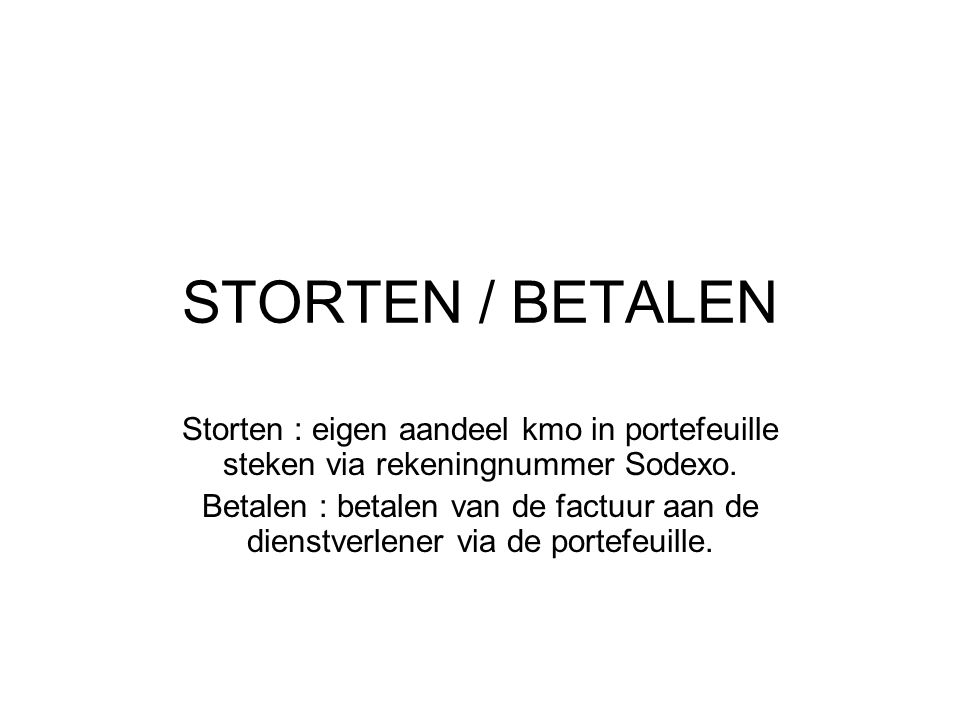 STORTEN / BETALEN Storten : eigen aandeel kmo in portefeuille steken via rekeningnummer Sodexo. Betalen : betalen van de factuur aan de dienstverlener
