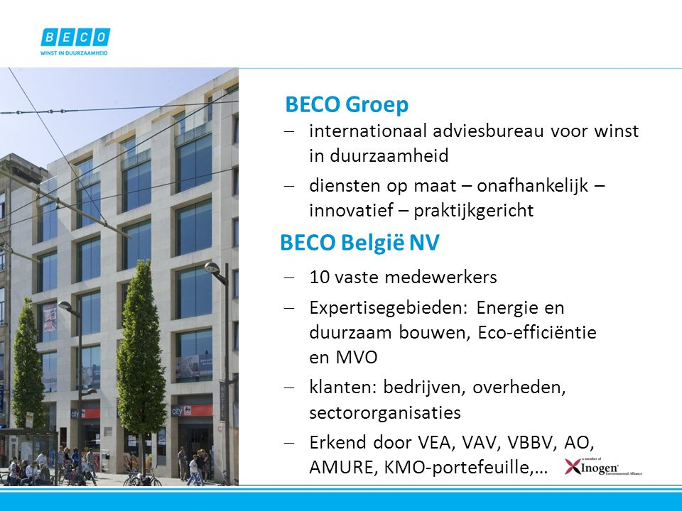 BECO België NV  10 vaste medewerkers  Expertisegebieden: Energie en duurzaam bouwen, Eco-efficiëntie en MVO  klanten: bedrijven, overheden, sectoro