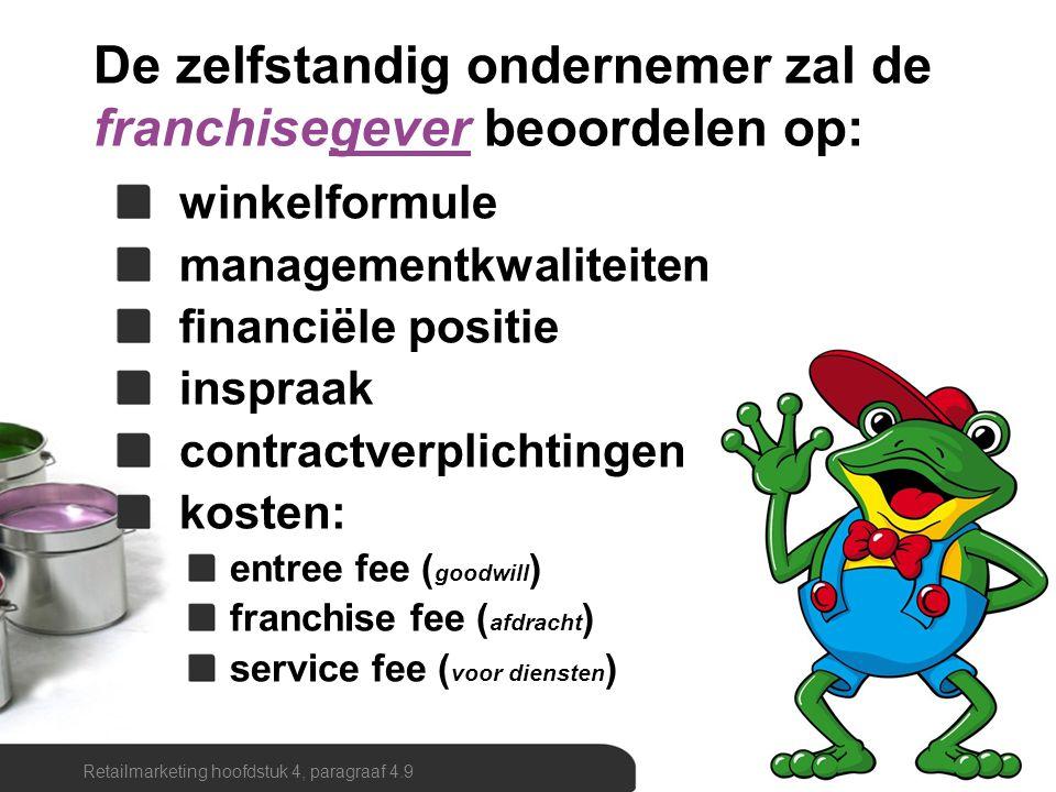 De zelfstandig ondernemer zal de franchisegever beoordelen op: winkelformule managementkwaliteiten financiële positie inspraak contractverplichtingen