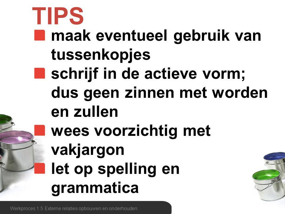 TIPS Werkproces 1.5 Externe relaties opbouwen en onderhouden maak eventueel gebruik van tussenkopjes schrijf in de actieve vorm; dus geen zinnen met w