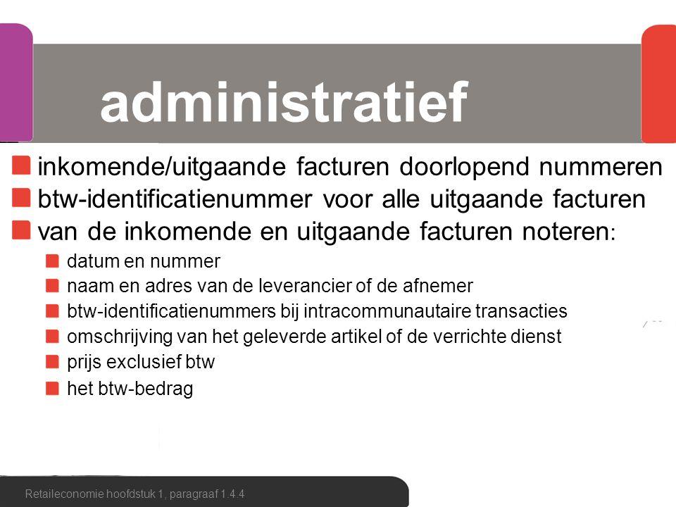 administratief inkomende/uitgaande facturen doorlopend nummeren btw-identificatienummer voor alle uitgaande facturen van de inkomende en uitgaande facturen noteren : datum en nummer naam en adres van de leverancier of de afnemer btw-identificatienummers bij intracommunautaire transacties omschrijving van het geleverde artikel of de verrichte dienst prijs exclusief btw het btw-bedrag Retaileconomie hoofdstuk 1, paragraaf 1.4.4