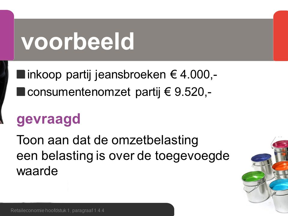 Consumentenomzet€ 9.520,-119% Btw€ 1.520,-19% - Omzet€ 8.000,-100% Inkoopwaarde omzet€ 4.000,-50% - Brutowinst€ 4.000,-50% Retaileconomie hoofdstuk 1, paragraaf 1.4.4  inkoop partij jeansbroeken € 4.000,-  consumentenomzet partij € 9.520,- Zakelijk betaalde btw: € 760,- Zakelijk ontvangen btw: € 1.520,- Zakelijk verschuldigde btw: € 760,- Verschuldigd: 19% van € 4.000 = € 760,-