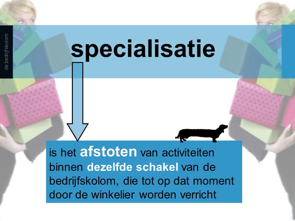 specialisatie is het afstoten van activiteiten binnen dezelfde schakel van de bedrijfskolom, die tot op dat moment door de winkelier worden verricht d