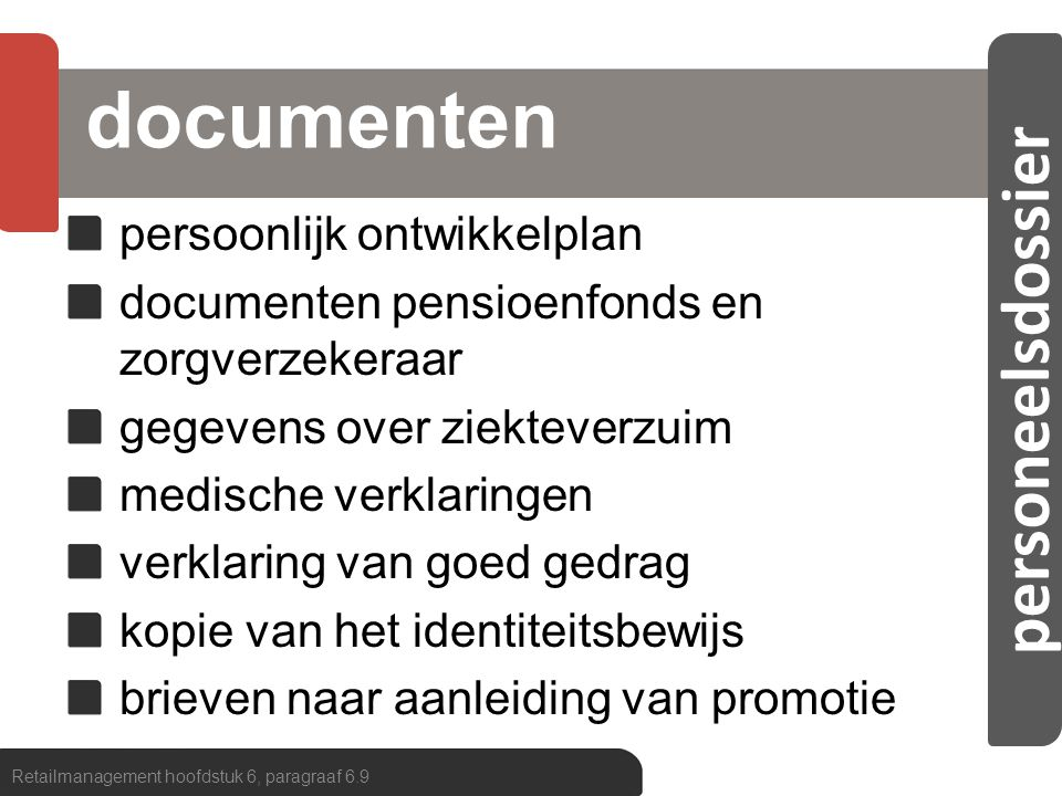 personeelsdossier personeelsinformatiesysteem personeelsregistratie elektronische kaartenbak operationele ondersteuning urenregistratie/salarisadministratie stuurinformatie ziekteverzuimoverzichten, kengetallen met betrekking tot de arbeidsproductiviteit, enzovoort Retailmanagement hoofdstuk 6, paragraaf 6.9