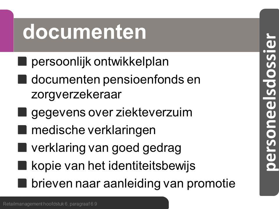 personeelsdossier documenten persoonlijk ontwikkelplan documenten pensioenfonds en zorgverzekeraar gegevens over ziekteverzuim medische verklaringen verklaring van goed gedrag kopie van het identiteitsbewijs brieven naar aanleiding van promotie Retailmanagement hoofdstuk 6, paragraaf 6.9