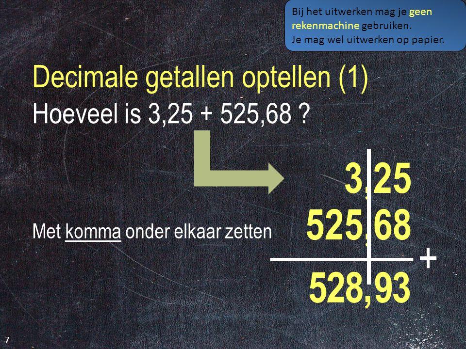 Decimale getallen optellen (1) 7 Hoeveel is 3,25 + 525,68 .