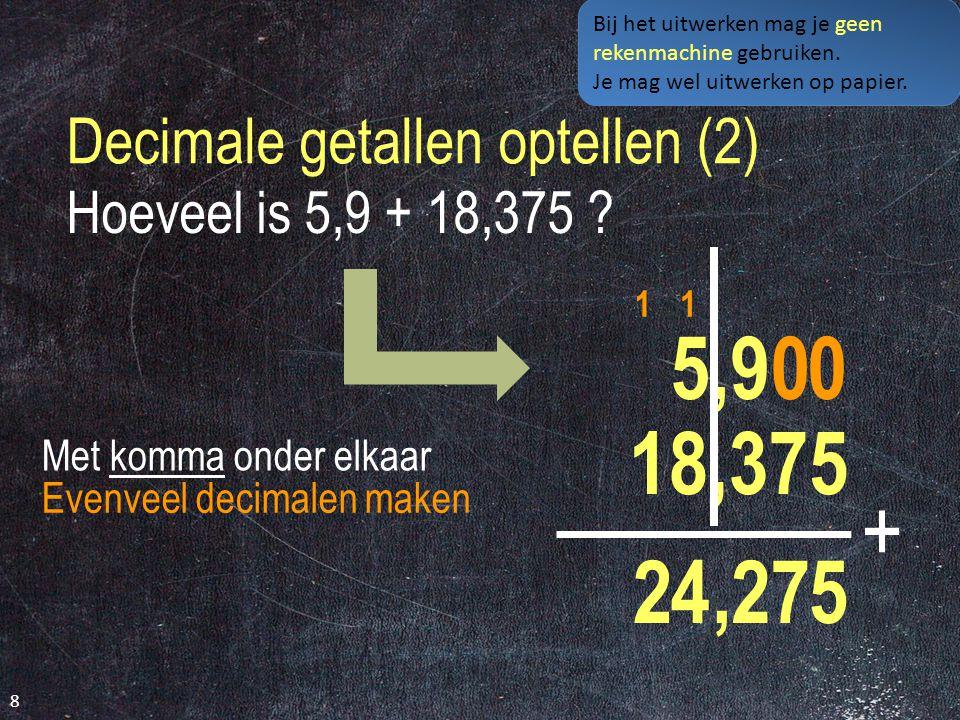 Bereken 18,6 + 2,35 - 13,69 = 18,5 2,35 20,95 13,69 18 5 + 0 9,0 6 - 2,7 Bij het uitwerken mag je geen rekenmachine gebruiken.