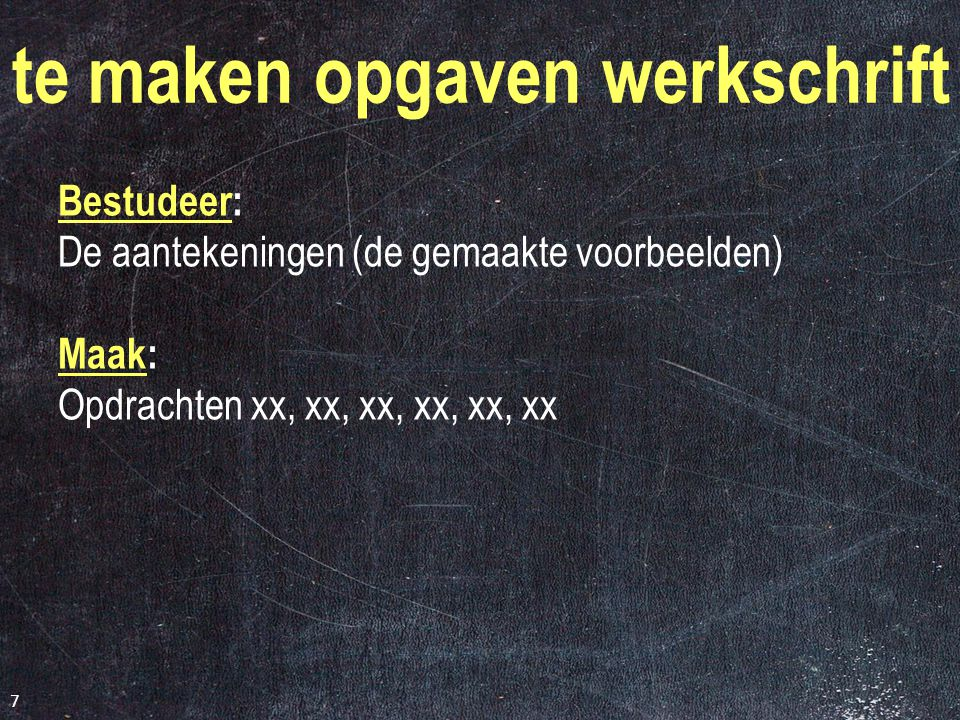 7 te maken opgaven werkschrift Bestudeer: De aantekeningen (de gemaakte voorbeelden) Maak: Opdrachten xx, xx, xx, xx, xx, xx