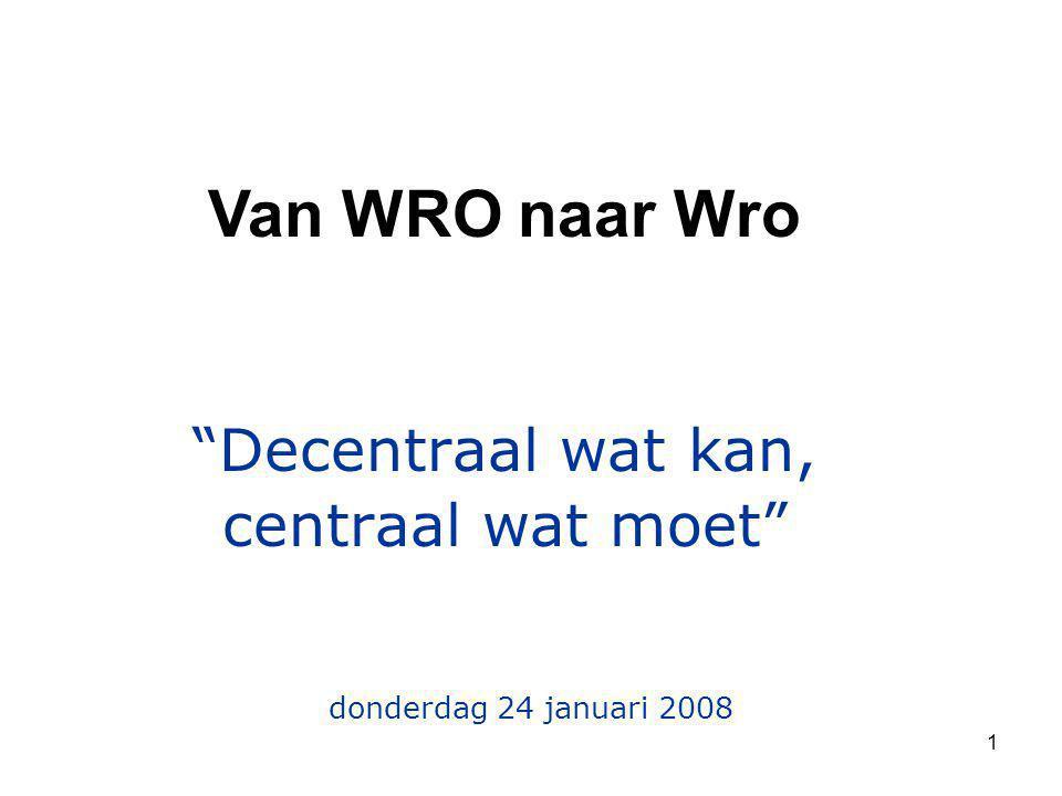 "1 ""Decentraal wat kan, centraal wat moet"" Van WRO naar Wro donderdag 24 januari 2008"
