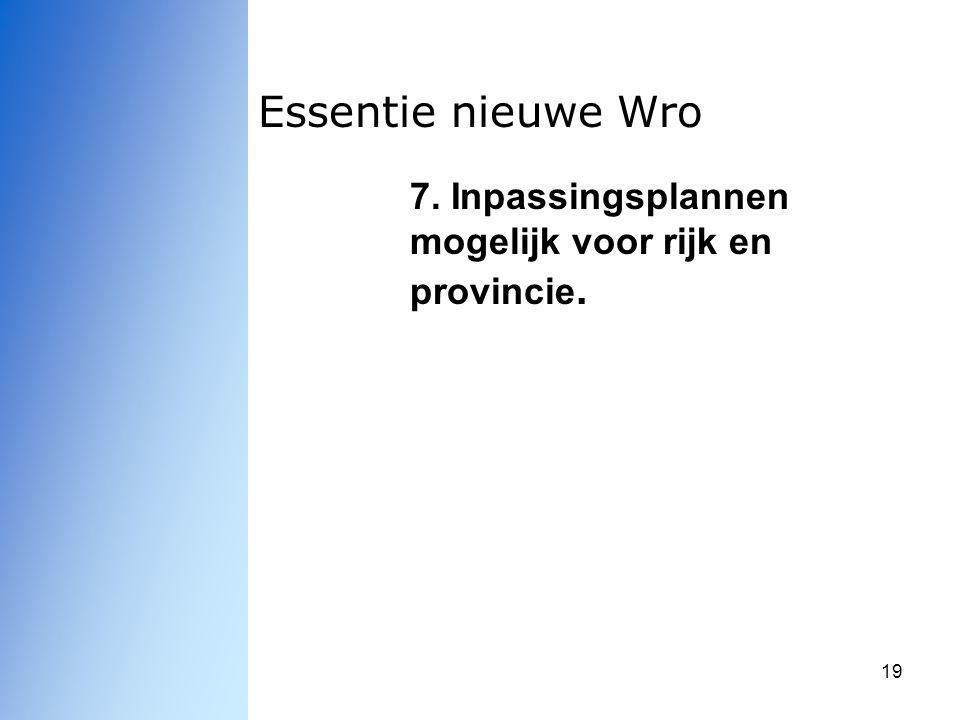 19 Essentie nieuwe Wro 7. Inpassingsplannen mogelijk voor rijk en provincie.