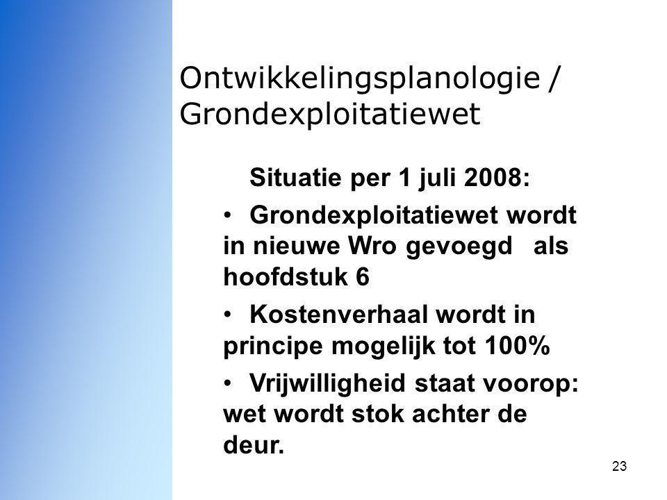 23 Ontwikkelingsplanologie / Grondexploitatiewet Situatie per 1 juli 2008: Grondexploitatiewet wordt in nieuwe Wro gevoegd als hoofdstuk 6 Kostenverha
