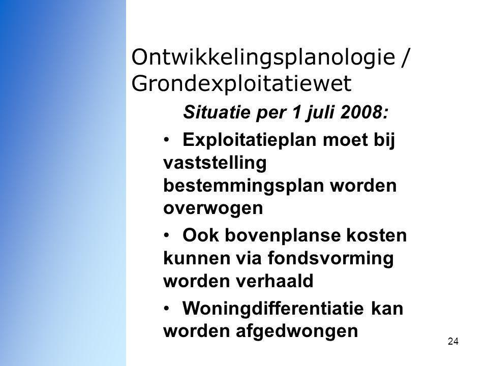 24 Ontwikkelingsplanologie / Grondexploitatiewet Situatie per 1 juli 2008: Exploitatieplan moet bij vaststelling bestemmingsplan worden overwogen Ook