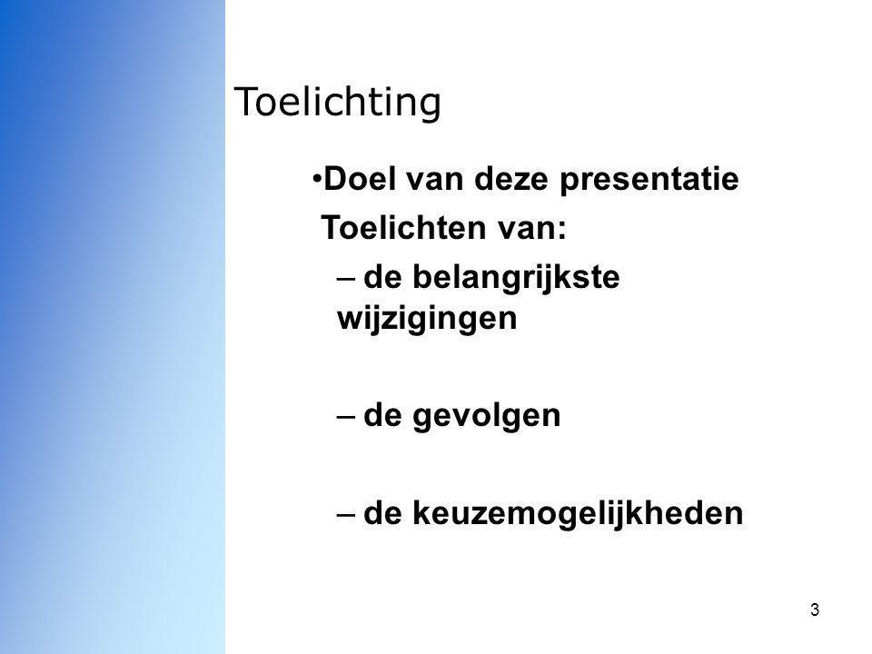 3 Toelichting Doel van deze presentatie Toelichten van: –de belangrijkste wijzigingen –de gevolgen –de keuzemogelijkheden