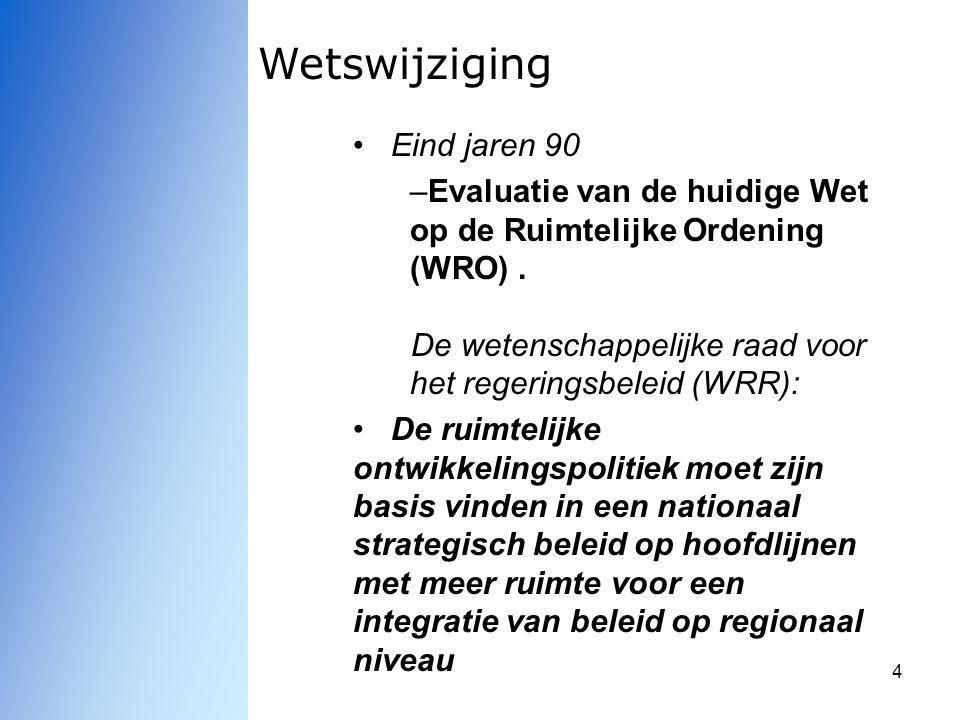 4 Wetswijziging Eind jaren 90 –Evaluatie van de huidige Wet op de Ruimtelijke Ordening (WRO). De wetenschappelijke raad voor het regeringsbeleid (WRR)