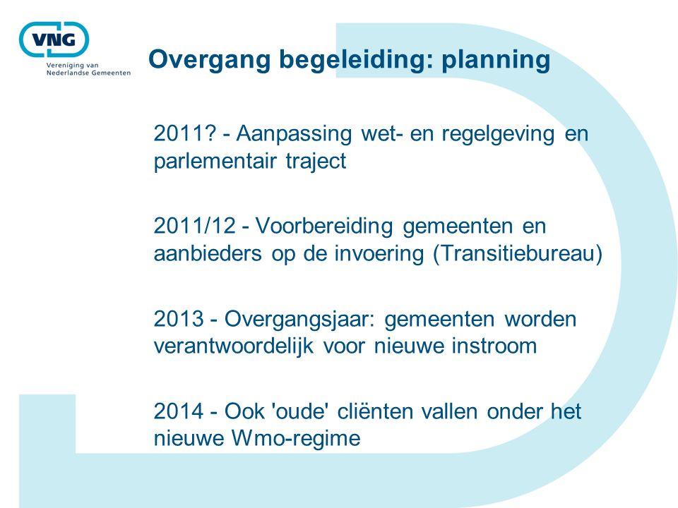 Overgang begeleiding: planning 2011? - Aanpassing wet- en regelgeving en parlementair traject 2011/12 - Voorbereiding gemeenten en aanbieders op de in