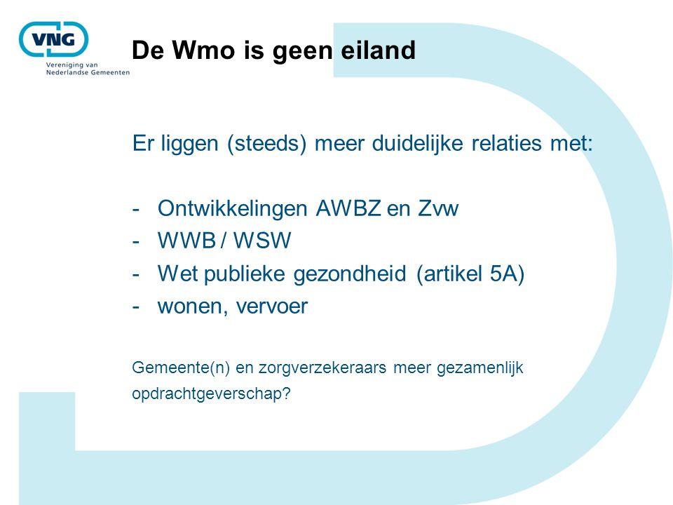De Wmo is geen eiland Er liggen (steeds) meer duidelijke relaties met: -Ontwikkelingen AWBZ en Zvw -WWB / WSW -Wet publieke gezondheid (artikel 5A) -w