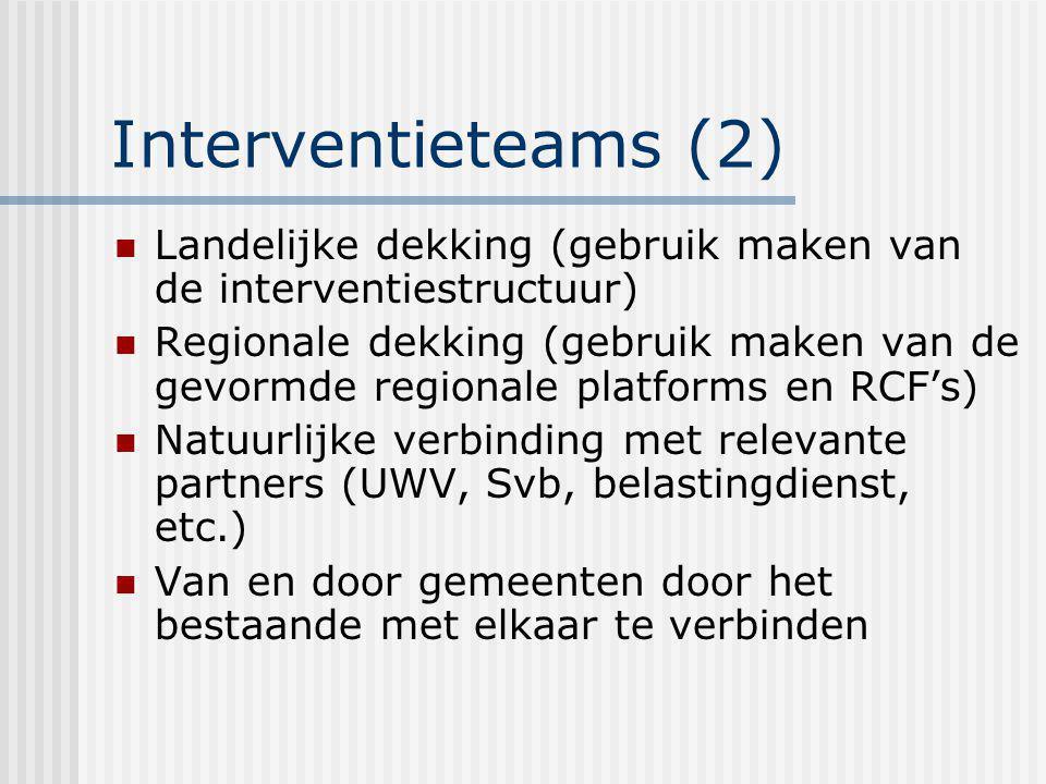 Interventieteams (2) Landelijke dekking (gebruik maken van de interventiestructuur) Regionale dekking (gebruik maken van de gevormde regionale platforms en RCF's) Natuurlijke verbinding met relevante partners (UWV, Svb, belastingdienst, etc.) Van en door gemeenten door het bestaande met elkaar te verbinden