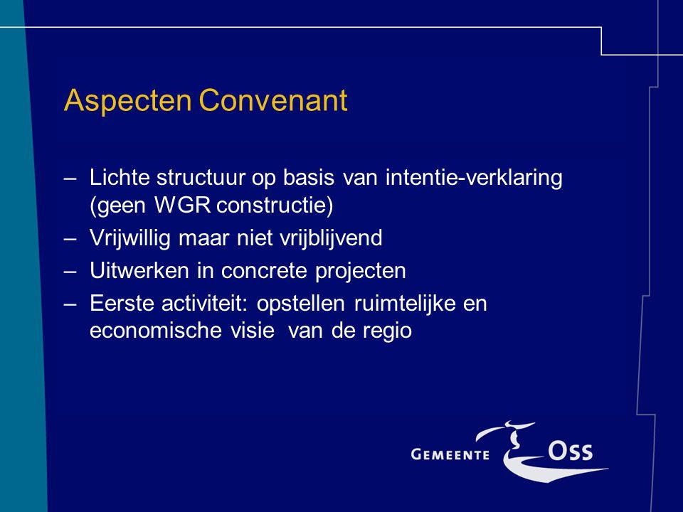 Aspecten Convenant –Lichte structuur op basis van intentie-verklaring (geen WGR constructie) –Vrijwillig maar niet vrijblijvend –Uitwerken in concrete projecten –Eerste activiteit: opstellen ruimtelijke en economische visie van de regio