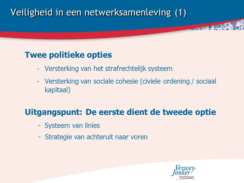 Veiligheid in een netwerksamenleving (1) Twee politieke opties - Versterking van het strafrechtelijk systeem - Versterking van sociale cohesie (civiele ordening / sociaal kapitaal) Uitgangspunt: De eerste dient de tweede optie - Systeem van linies - Strategie van achteruit naar voren