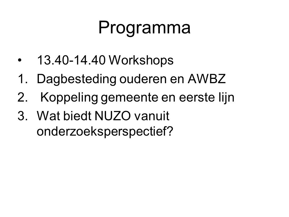 Programma 13.40-14.40 Workshops 1.Dagbesteding ouderen en AWBZ 2. Koppeling gemeente en eerste lijn 3.Wat biedt NUZO vanuit onderzoeksperspectief?