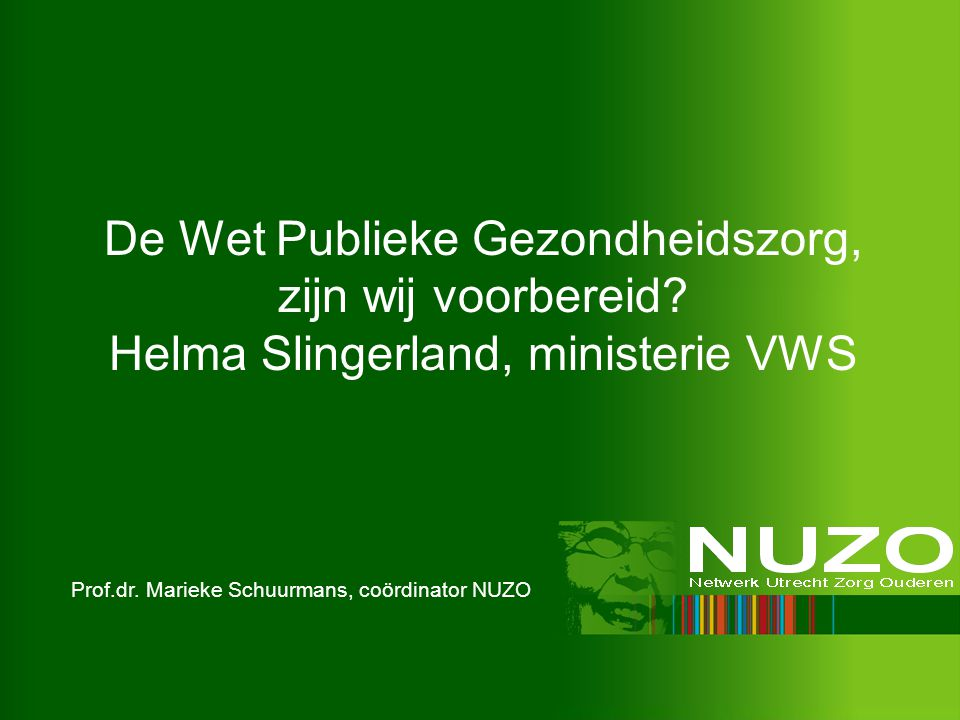 De Wet Publieke Gezondheidszorg, zijn wij voorbereid? Helma Slingerland, ministerie VWS Prof.dr. Marieke Schuurmans, coördinator NUZO