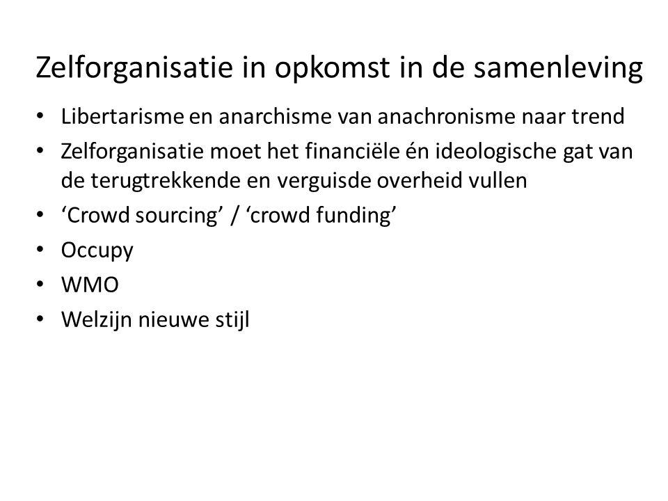 Zelforganisatie in opkomst in de samenleving Libertarisme en anarchisme van anachronisme naar trend Zelforganisatie moet het financiële én ideologische gat van de terugtrekkende en verguisde overheid vullen 'Crowd sourcing' / 'crowd funding' Occupy WMO Welzijn nieuwe stijl