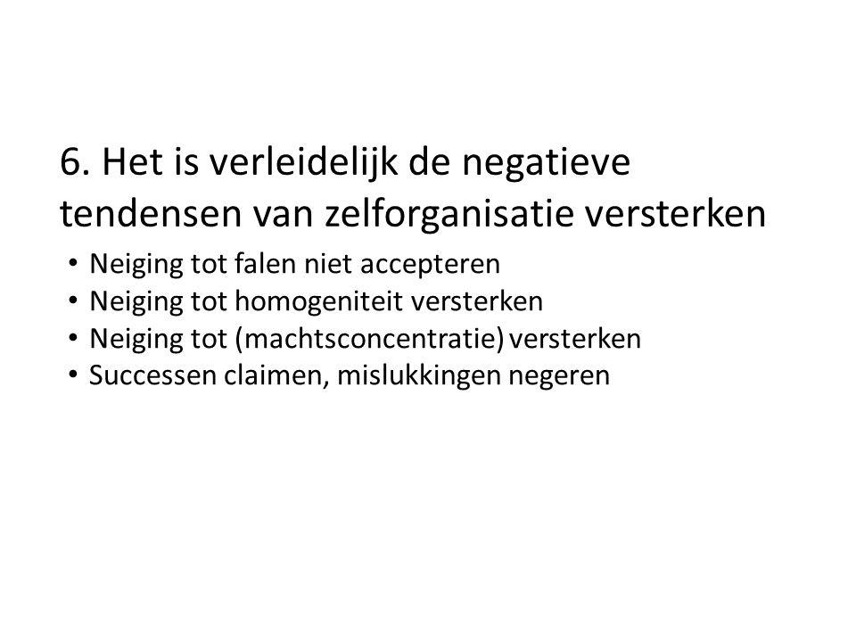 6. Het is verleidelijk de negatieve tendensen van zelforganisatie versterken Neiging tot falen niet accepteren Neiging tot homogeniteit versterken Nei