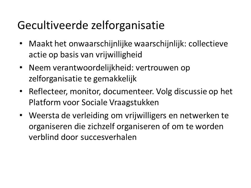 Gecultiveerde zelforganisatie Maakt het onwaarschijnlijke waarschijnlijk: collectieve actie op basis van vrijwilligheid Neem verantwoordelijkheid: vertrouwen op zelforganisatie te gemakkelijk Reflecteer, monitor, documenteer.