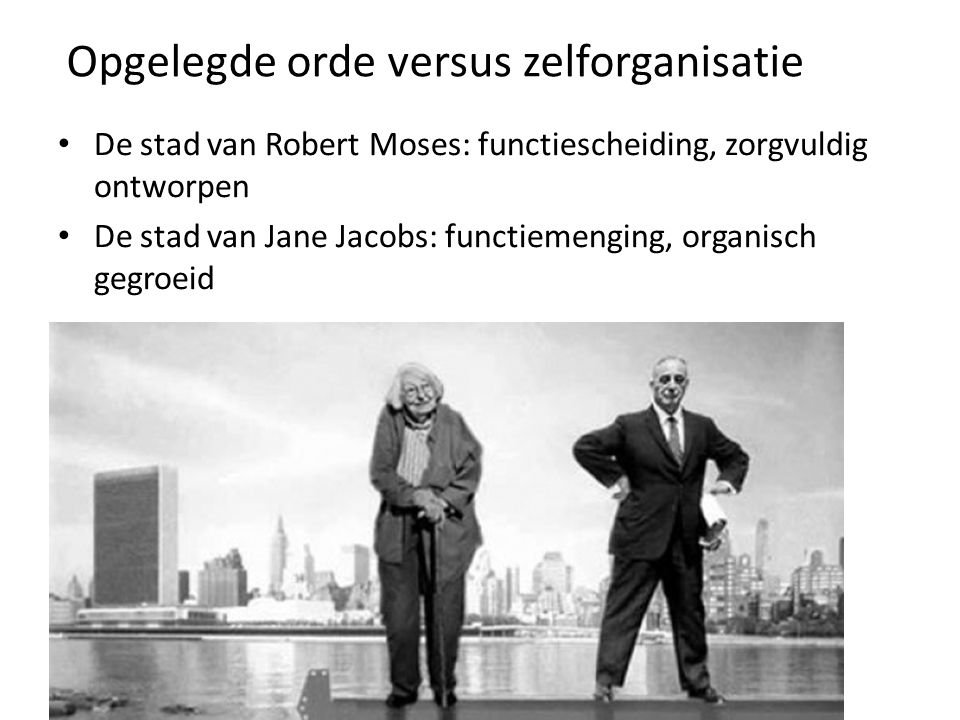 Opgelegde orde versus zelforganisatie De stad van Robert Moses: functiescheiding, zorgvuldig ontworpen De stad van Jane Jacobs: functiemenging, organisch gegroeid