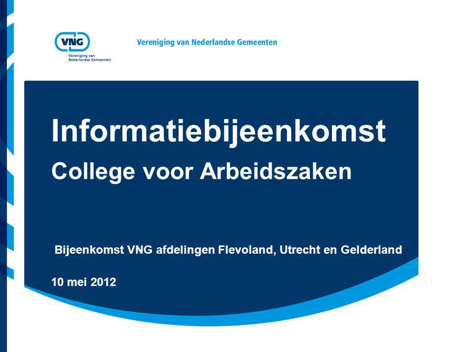 Informatiebijeenkomst College voor Arbeidszaken Bijeenkomst VNG afdelingen Flevoland, Utrecht en Gelderland 10 mei 2012
