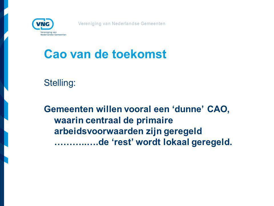 Vereniging van Nederlandse Gemeenten Cao van de toekomst Stelling: Gemeenten willen vooral een 'dunne' CAO, waarin centraal de primaire arbeidsvoorwaarden zijn geregeld ………..….de 'rest' wordt lokaal geregeld.