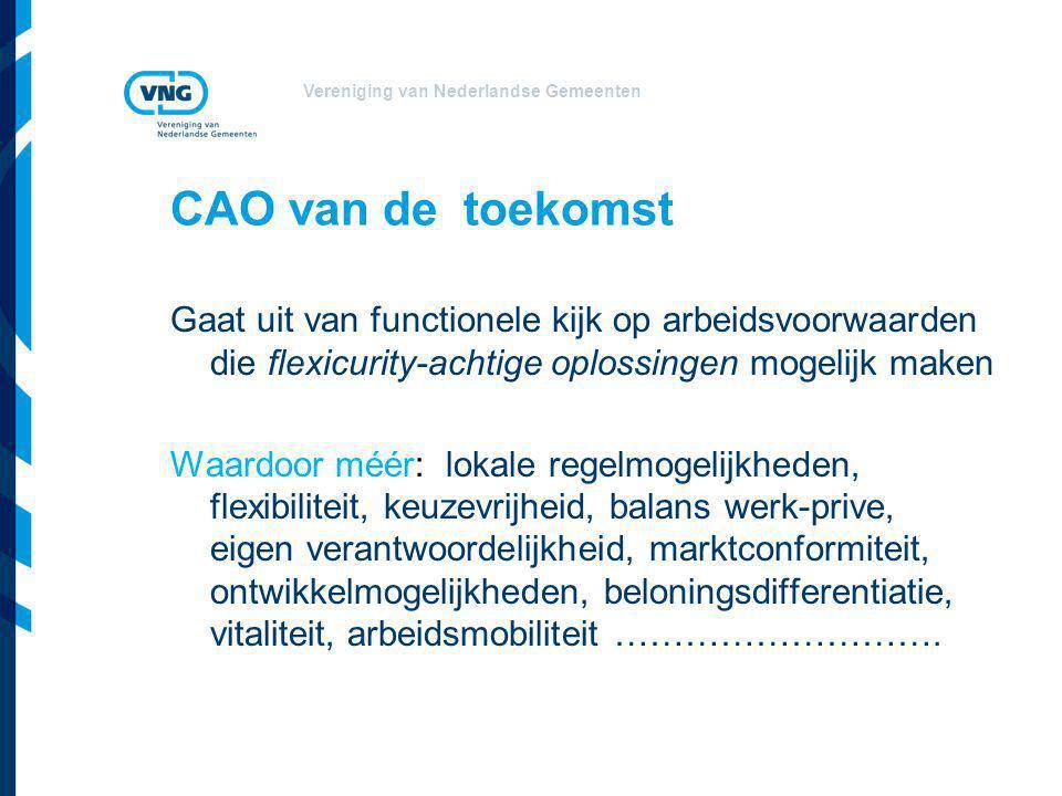 Vereniging van Nederlandse Gemeenten CAO van de toekomst Gaat uit van functionele kijk op arbeidsvoorwaarden die flexicurity-achtige oplossingen mogelijk maken Waardoor méér: lokale regelmogelijkheden, flexibiliteit, keuzevrijheid, balans werk-prive, eigen verantwoordelijkheid, marktconformiteit, ontwikkelmogelijkheden, beloningsdifferentiatie, vitaliteit, arbeidsmobiliteit ……………………….